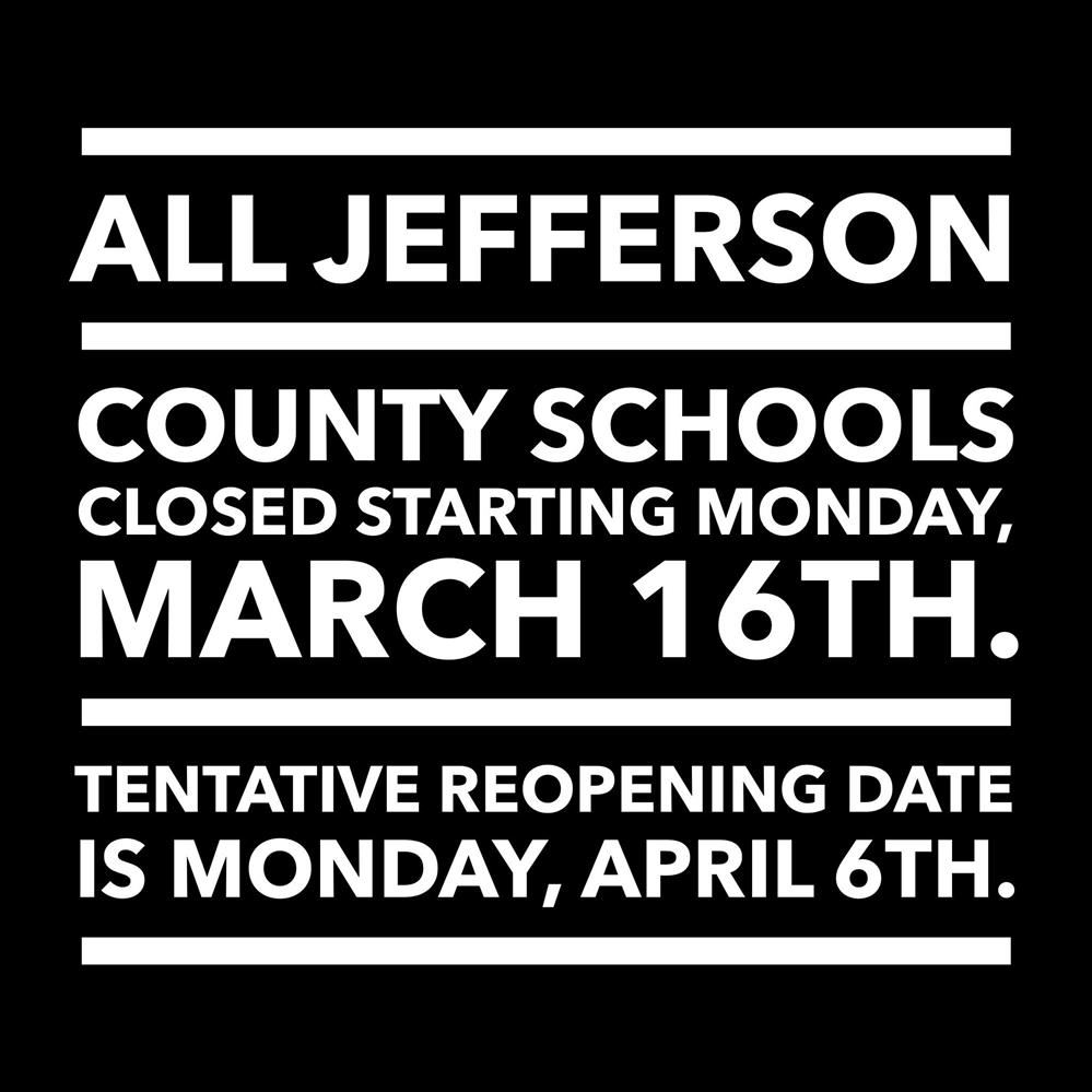 All Jefferson County closed starting Monday, March 16th. Tentative reopen date is Monday, April 6th